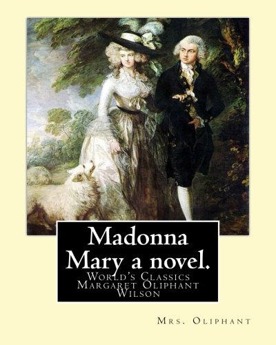 9781537756103: Madonna Mary a novel. By: Mrs. Oliphant (World's Classics): Margaret Oliphant Wilson Oliphant (née Margaret Oliphant Wilson) (4 April 1828 – 25 June ... writer, who usually wrote as Mrs. Oliphant.