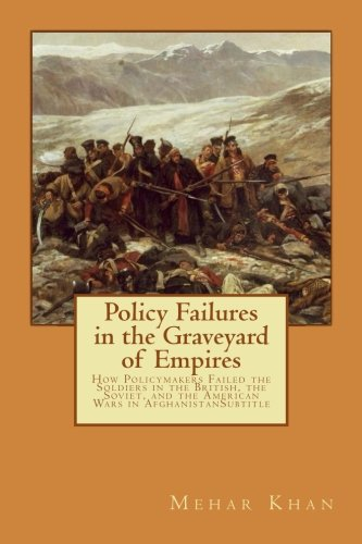 9781537773506: Policy Failures in the Graveyard of Empires: How Policymakers Failed the Soldiers in the British, the Soviet, and the American Wars in Afghanistan