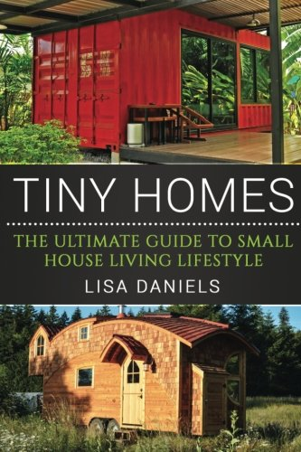 Tiny Homes: The Ultimate Guide To Small House Living Lifestyle: Lisa Daniels