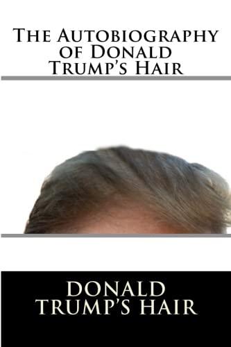 The Autobiography of Donald Trump's Hair: Donald J Trump's Hair