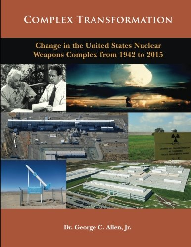 Complex Transformation: Change in the United States Weapons Complex from 1942 to 2015: Dr George C....