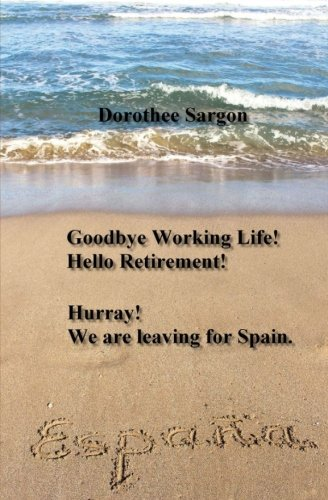 9781537798189: Goodbye Working Life! Hello Retirement!: Hurray! We are leaving for Spain.