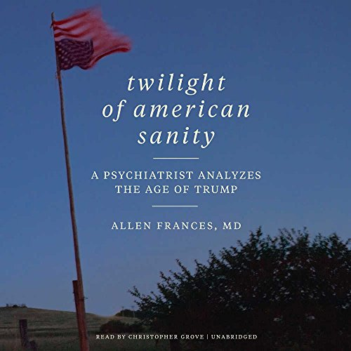Twilight of American Sanity: A Psychiatrist Analyzes the Age of Trump: Allen Frances
