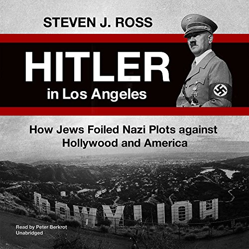 Hitler in Los Angeles: How Jews Foiled Nazi Plots Against Hollywood and America: Steven J. Ross