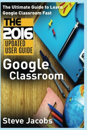 9781539025740: Google Classroom: The Ultimate Guide to Learn Google Classroom Fast (2016 Updated User Guide, Google Guide, Google Classrooms, Google Drive, Google ... (Google, internet, user guides) (Volume 1)