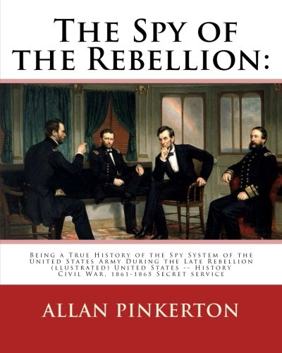 The Spy of the Rebellion: Being a: Allan Pinkerton