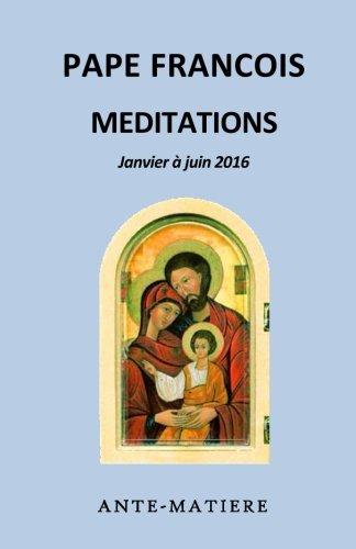 9781539043799: MEDITATIONS - janvier à août 2016: MÉDITATION MATINALE EN LA CHAPELLE DE LA MAISON SAINTE-MARTHE : fioretti, homélie, spirituel, pastorale, évangile, ... méditer, enseignement (French Edition)