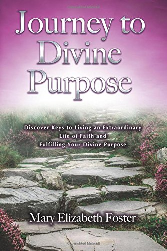 Journey to Divine Purpose: Discover Keys to Living an Extraordinary Life of Faith & Fulfilling ...