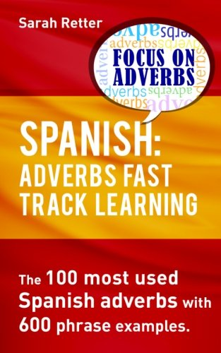 9781539049715: Spanish: Adverbs Fast Track Learning: The 100 most used Spanish adverbs with 600 phrase examples.