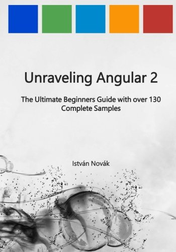 9781539061472: Unraveling Angular 2: The Ultimate Beginners Guide with over 130 Complete Samples: Volume 8 (Unraveling Series)