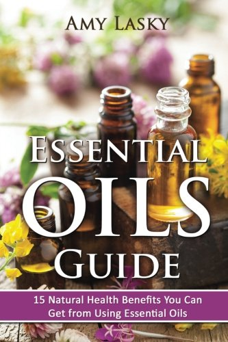 Essential Oils Guide: 15 Natural Health Benefits You Can Get From Using Essential Oils: Amy Lasky