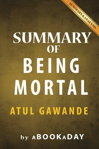 9781539117513: Summary of Being Mortal: Medicine and What Matters in the End by Atul Gawande | Summary & Analysis