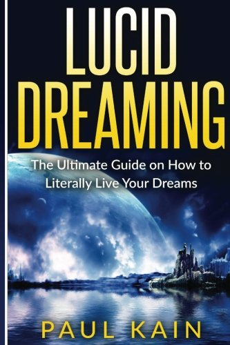 Lucid Dreaming: The Ultimate Guide on How: Paul Kain