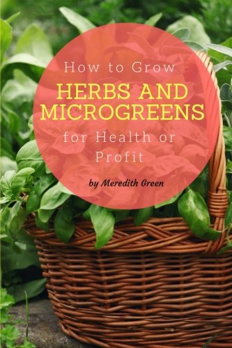 How to Grow Herbs and Microgreens for Health or Profit: Make money growing herbs and microgreens ...