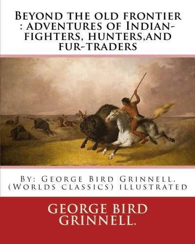 9781539308805: Beyond the old frontier : adventures of Indian-fighters, hunters,and fur-traders: By: George Bird Grinnell. (Worlds classics) illustrated