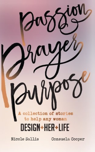 Passion,Prayer,Purpose: A collection of stories to help any woman Design+Her+Life: Nicole Sallis