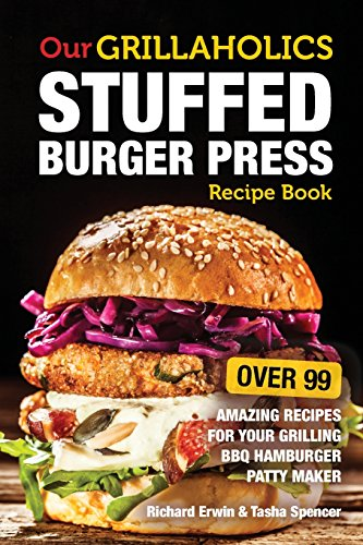 9781539456414 Our Grillaholics Stuffed Burger Press Recipe Book 99 Amazing Recipes For Your Grilling Bbq Hamburger Patty Maker Volume 1 Discover Taste New Meat Packed Stuffed Burgers Every Time Abebooks Erwin Richard 1539456412