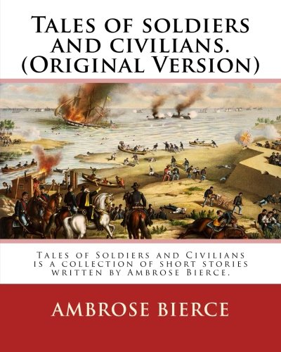9781539479451: Tales of soldiers and civilians. By: Ambrose Bierce. (Original Version): Tales of Soldiers and Civilians is a collection of short stories written by Ambrose Bierce.