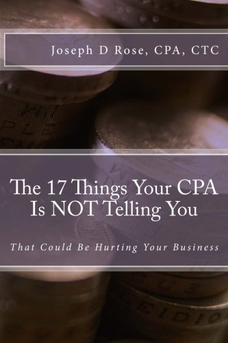 The 17 Things Your CPA Is NOT Telling You: That Could Be Hurting Your Business: Joseph D Rose CPA