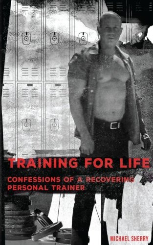 Training for Life - Confessions of a Recovering Personal Trainer: Michael Sherry