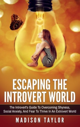 Escaping The Introvert World: The Introvert's Guide To Overcoming Shyness, Social Anxiety, And ...
