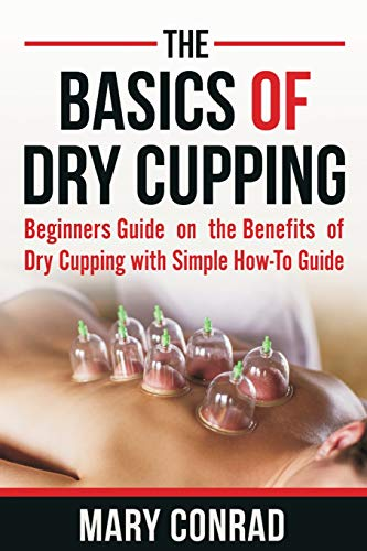The Basics of Dry Cupping: Beginners Guide on the Benefits of Dry Cupping with a Simple How-To Guide