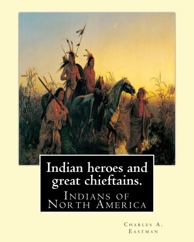 9781539691686: Indian heroes and great chieftains. By: Charles A. Eastman: Indians of North America