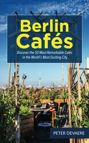 Berlin Cafes: Discover the 50 Most Remarkable Cafes in the Worlds Most Exciting City