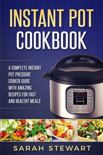Instant Pot Cookbook: A Complete Instant Pot Pressure Cooker Guide With Amazing: Sarah Stewart
