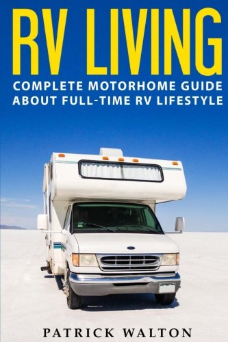RV LIVING: Complete Motorhome Guide About Full-time RV Lifestyle - Exclusive 99 Tips And Hacks For Beginners In RVing And Boondocking:
