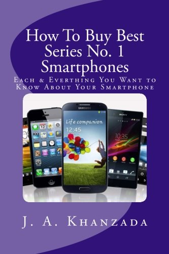 Smartphones: Each & Everything You Want to Know about Your Smartphone (How To Buy Best # 1) (...