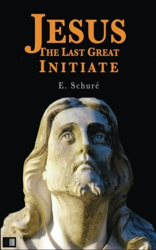Jesus the Last Great Initiate: Schure, Edouard