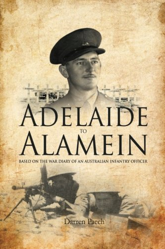 Adelaide to Alamein: Based on the war diary of an Australian infantry officer: Mr Darren Paech