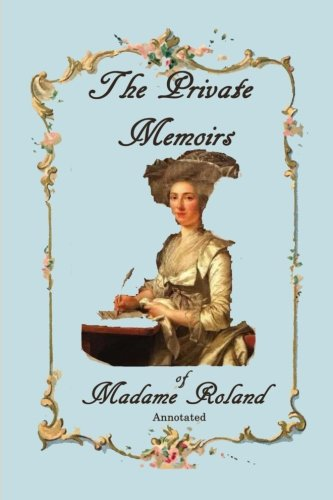The Private Memoirs of Madame Roland, Annotated.: Roland, Marie-Jeanne