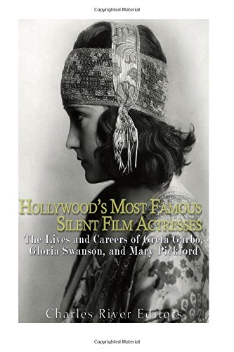9781539839989: Hollywood's Most Famous Silent Film Actresses: The Lives and Careers of Greta Garbo, Gloria Swanson, and Mary Pickford