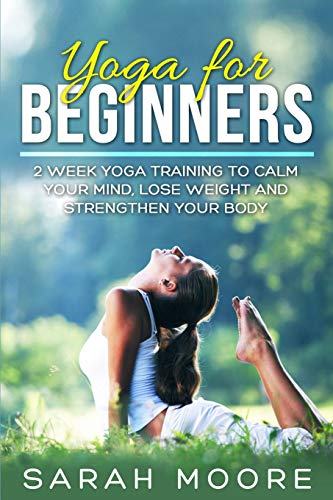 Yoga For Beginners: 2 Week Yoga Training to Calm Your Mind, Lose Weight and Strengthen Your Body: ...