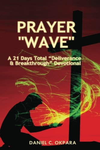 Prayer Wave: A 21 Days Total Deliverance and Breakthrough Devotional: 500 Powerful Prayers and Declarations to Arrest Stubborn Demonic