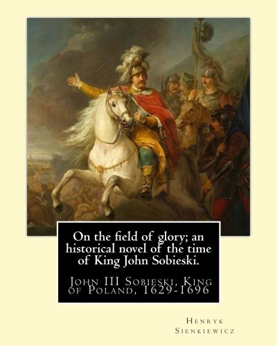 9781539916406: On the field of glory; an historical novel of the time of King John Sobieski.: By:Henryk Sienkiewicz. translated from the polish original By:Jeremiah ... John III Sobieski, King of Poland, 1629-1696