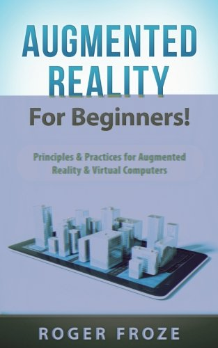 Augmented Reality For Beginners!: Principles & Practices for Augmented Reality & Virtual ...