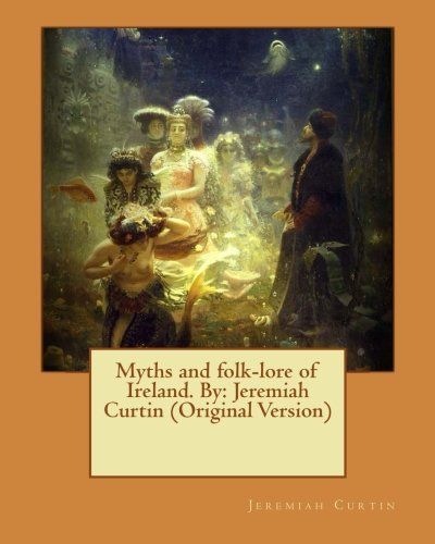 9781539936282: Myths and folk-lore of Ireland. By: Jeremiah Curtin (Original Version)