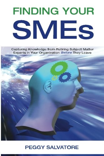 Finding Your SMEs: Capturing Knowledge from Retiring Subject Matter Experts in Your Organization ...