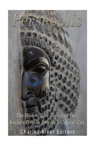 Persepolis: The History and Legacy of the: Charles River Editors