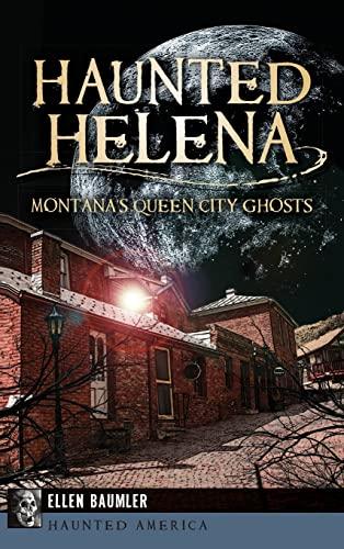 Haunted Helena: Montana's Queen City Ghosts: Ellen Baumler