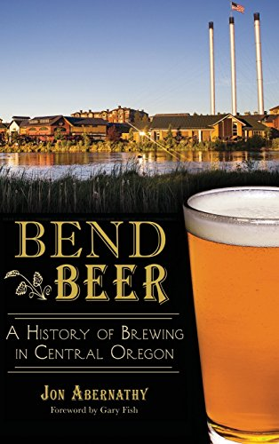 Bend Beer: A History of Brewing in: Abernathy, Jon