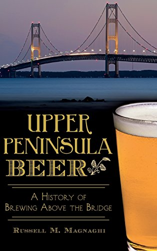 9781540210593: Upper Peninsula Beer: A History of Brewing Above the Bridge