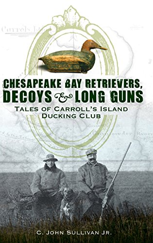 9781540218698: Chesapeake Bay Retrievers, Decoys & Long Guns: Tales of Carroll's Island Ducking Club
