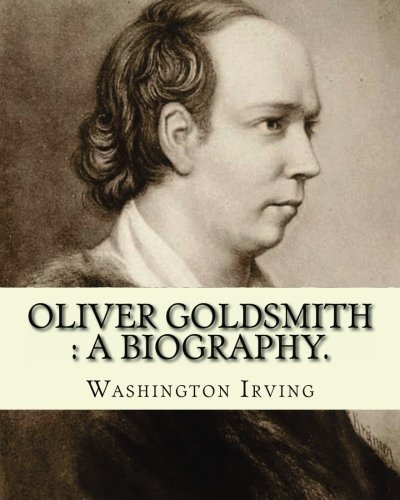 9781540394682: Oliver Goldsmith : a biography. By: Washington Irving: Oliver Goldsmith (10 November 1728 – 4 April 1774) was an Irish novelist, playwright and poet