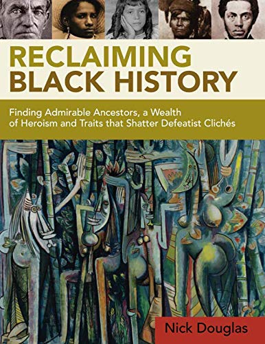 Reclaiming Black History: Finding Admirable Ancestors, a Wealth of Heroism and Traits that Shatter ...