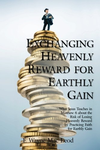 Exchanging Heavenly Reward for Earthly Gain: What Jesus Teaches in Matthew 6 about the Risk of ...