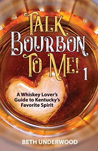 Talk Bourbon to Me: A whiskey lover's guide to Kentucky's favorite spirit: Beth Underwood